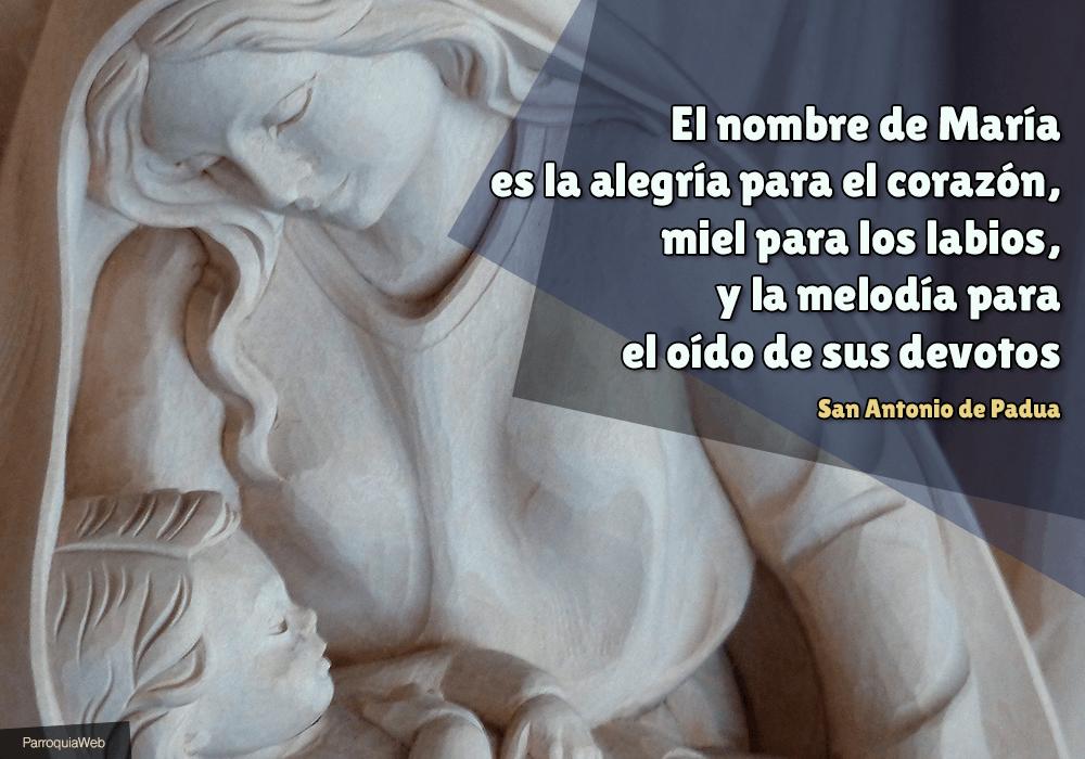 El nombre de María es la alegría para el corazón, miel para los labios, y la melodía para el oído de sus devotos - San Antonio de Padua
