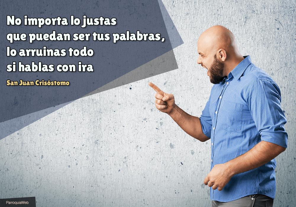 No importa lo justas que puedan ser tus palabras, lo arruinas todo si hablas con ira - San Juan Crisóstomo